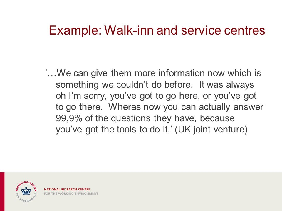 Example: Walk-inn and service centres …We can give them more information now which is something we couldnt do before.