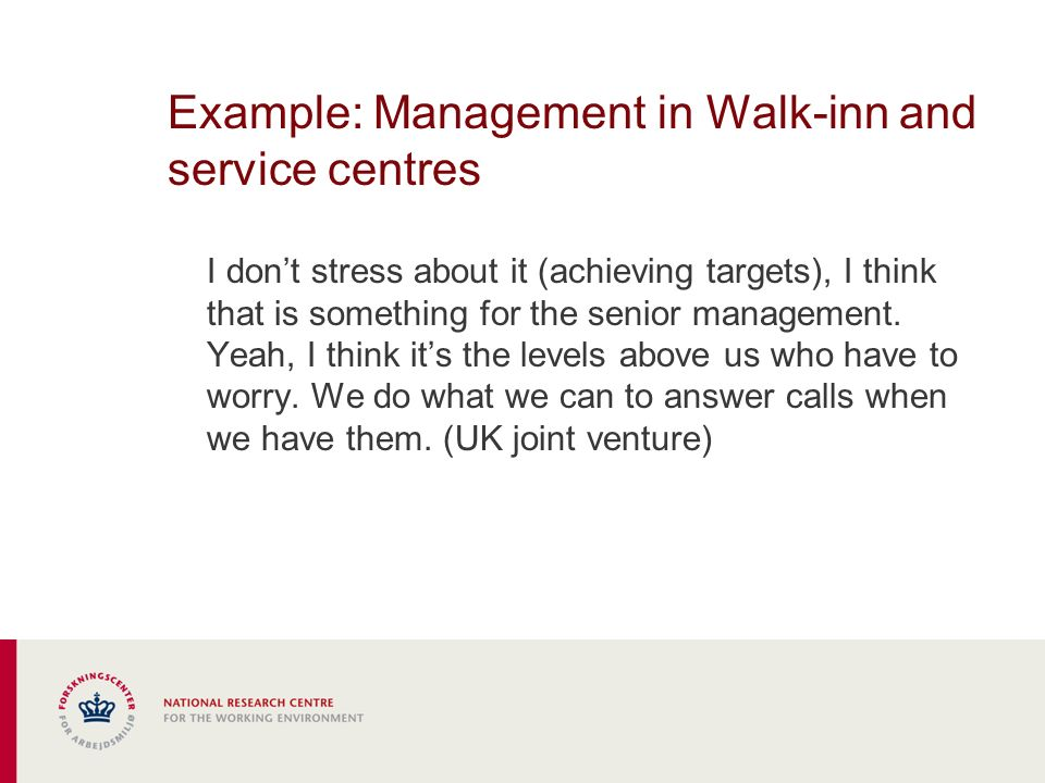Example: Management in Walk-inn and service centres I dont stress about it (achieving targets), I think that is something for the senior management.