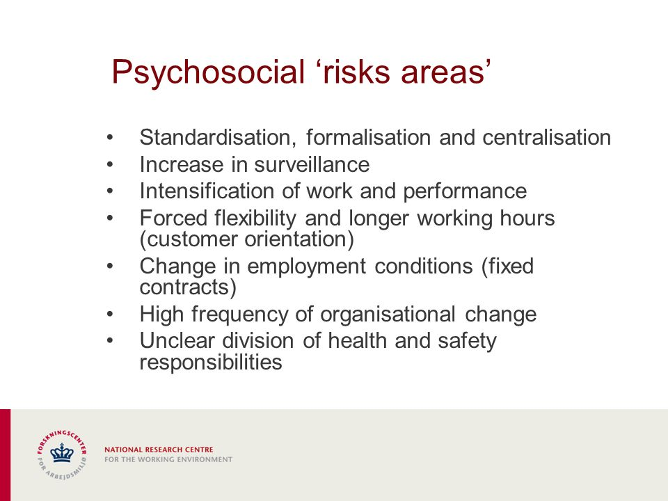 Psychosocial risks areas Standardisation, formalisation and centralisation Increase in surveillance Intensification of work and performance Forced flexibility and longer working hours (customer orientation) Change in employment conditions (fixed contracts) High frequency of organisational change Unclear division of health and safety responsibilities