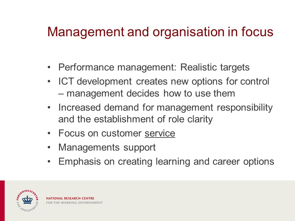 Management and organisation in focus Performance management: Realistic targets ICT development creates new options for control – management decides how to use them Increased demand for management responsibility and the establishment of role clarity Focus on customer service Managements support Emphasis on creating learning and career options