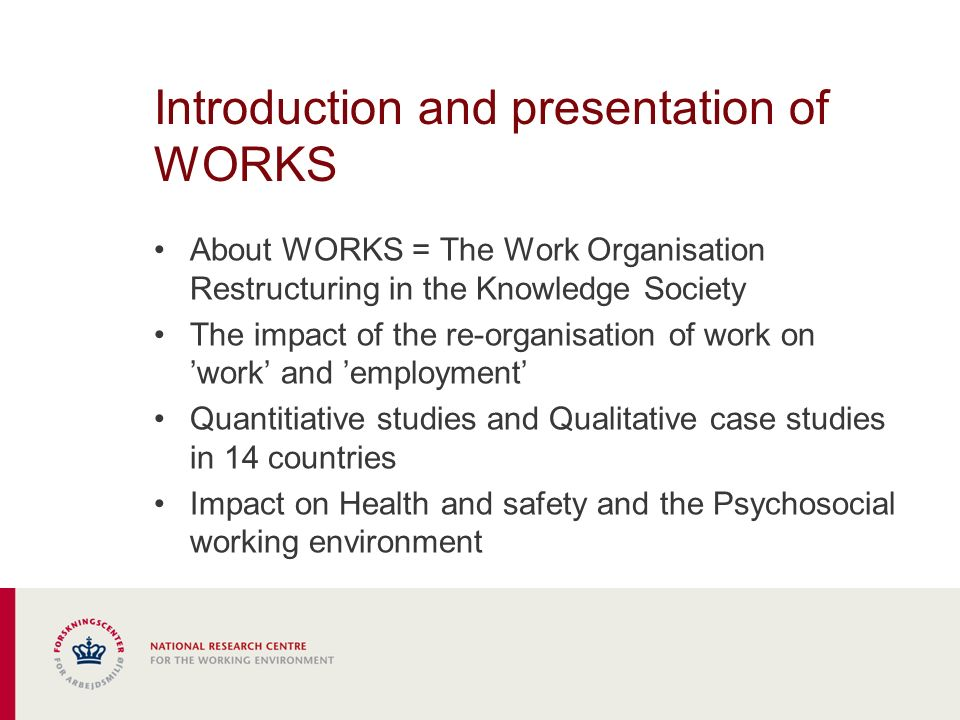 Introduction and presentation of WORKS About WORKS = The Work Organisation Restructuring in the Knowledge Society The impact of the re-organisation of work on work and employment Quantitiative studies and Qualitative case studies in 14 countries Impact on Health and safety and the Psychosocial working environment