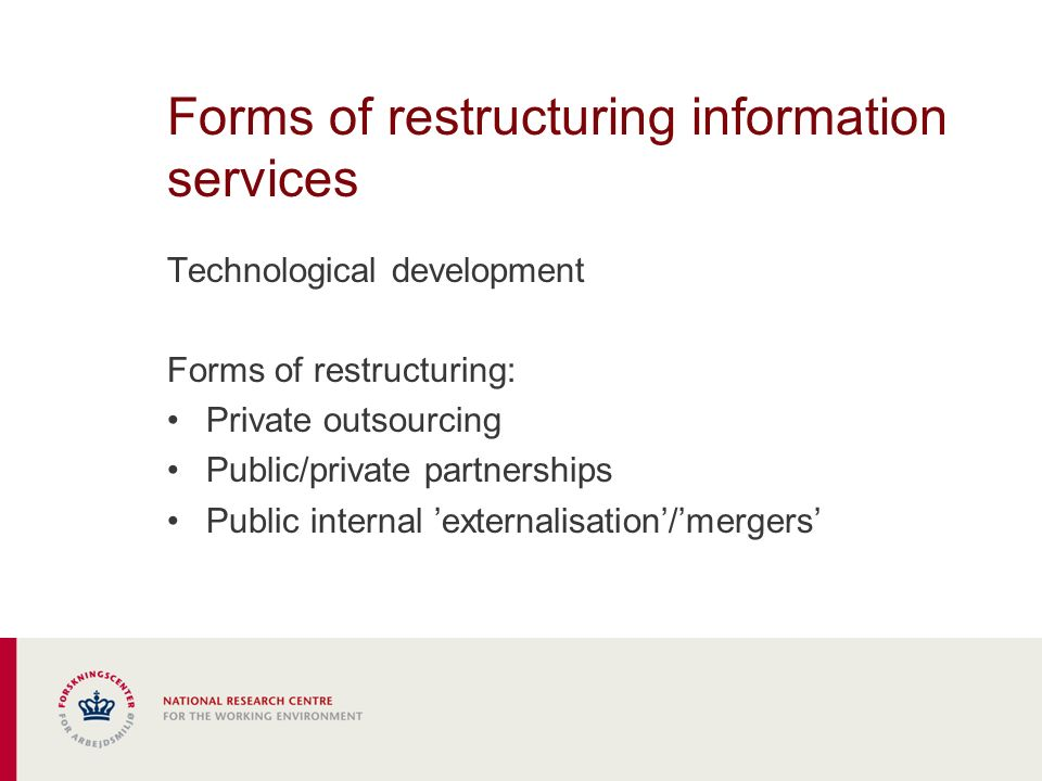 Forms of restructuring information services Technological development Forms of restructuring: Private outsourcing Public/private partnerships Public internal externalisation/mergers