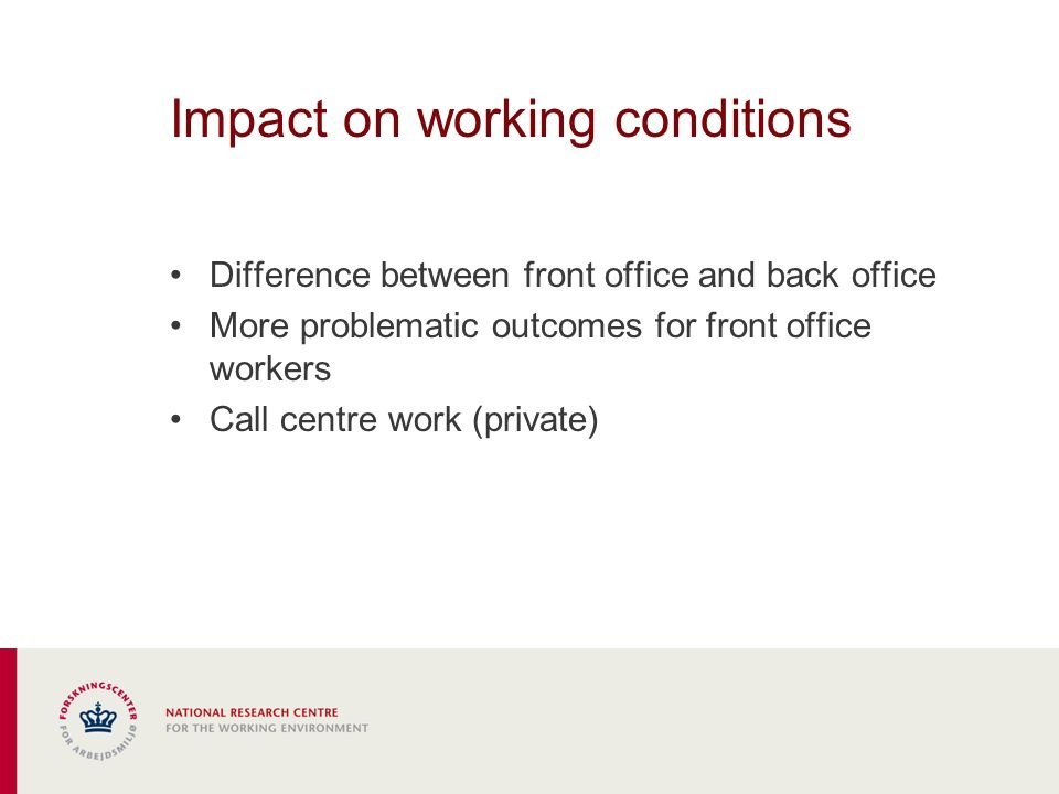 Impact on working conditions Difference between front office and back office More problematic outcomes for front office workers Call centre work (private)