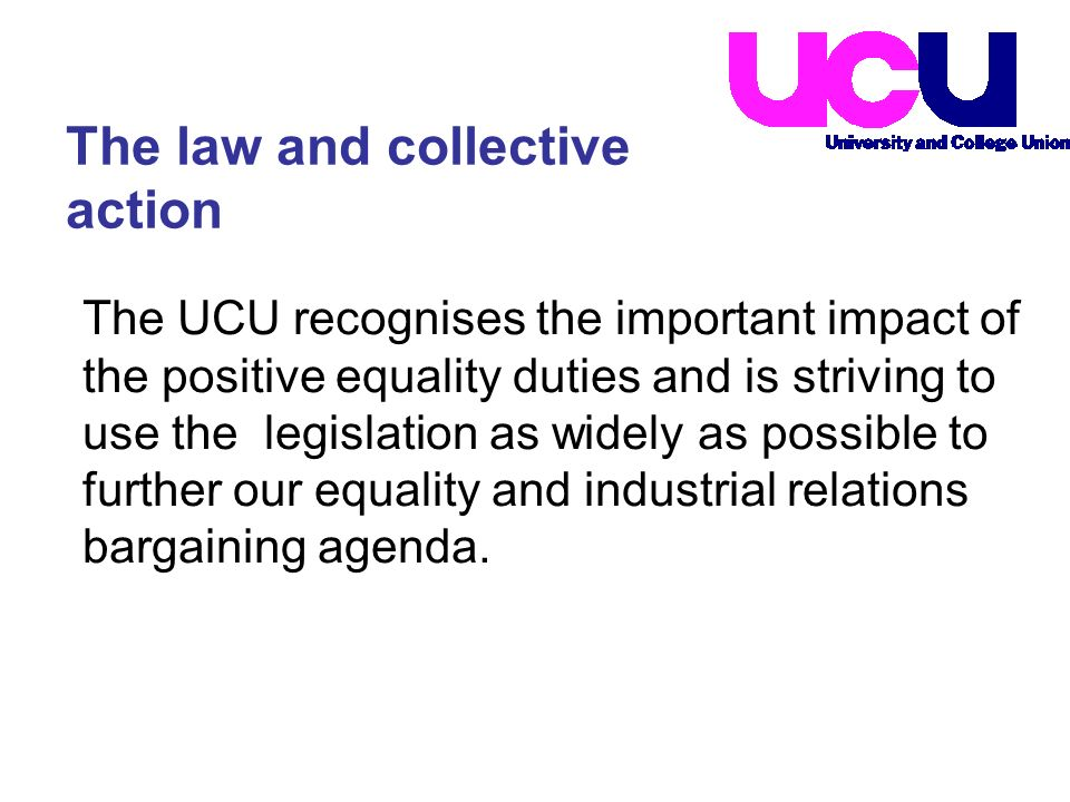 The UCU recognises the important impact of the positive equality duties and is striving to use the legislation as widely as possible to further our equality and industrial relations bargaining agenda.