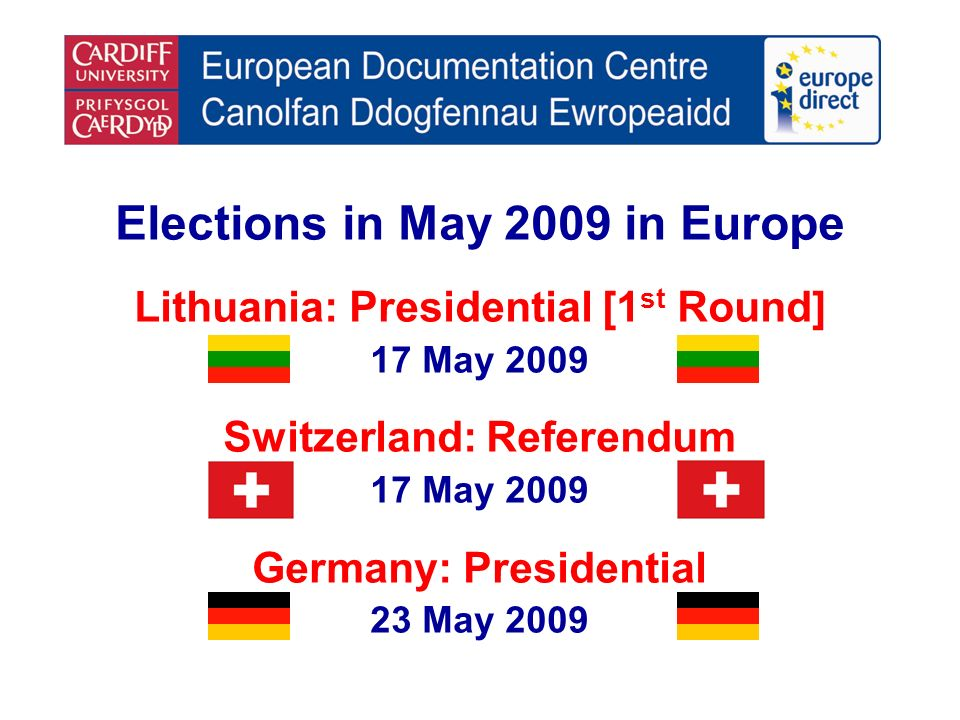 Elections in May 2009 in Europe Lithuania: Presidential [1 st Round] 17 May 2009 Switzerland: Referendum 17 May 2009 Germany: Presidential 23 May 2009