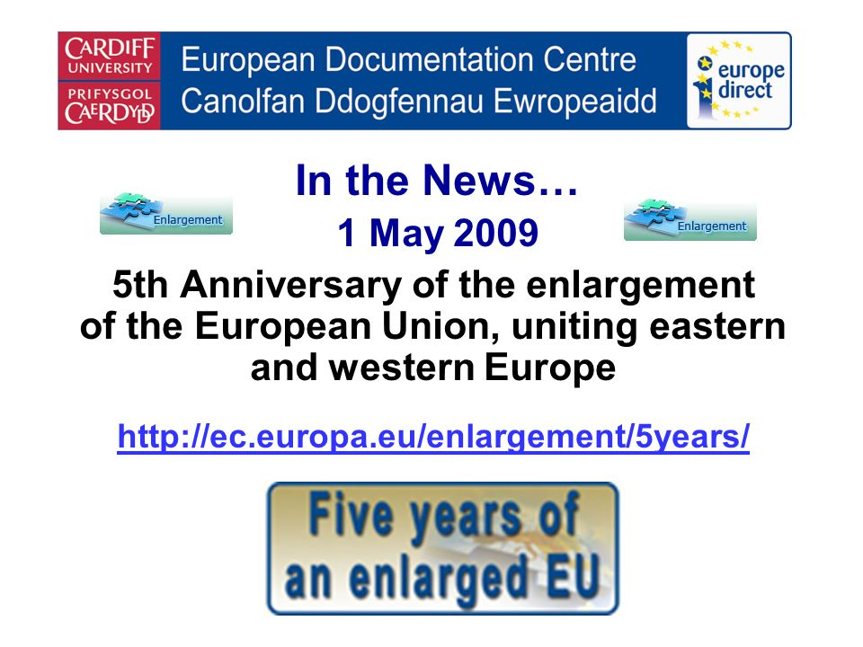 In the News… 1 May 2009 5th Anniversary of the enlargement of the European Union, uniting eastern and western Europe http://ec.europa.eu/enlargement/5years/