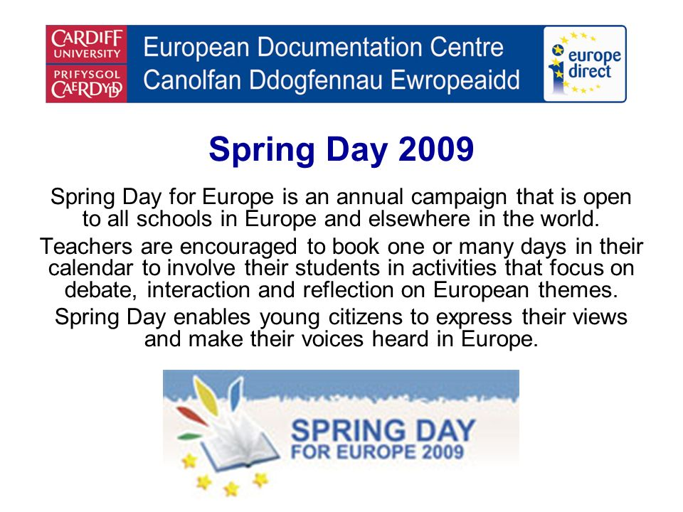 Spring Day 2009 Spring Day for Europe is an annual campaign that is open to all schools in Europe and elsewhere in the world.