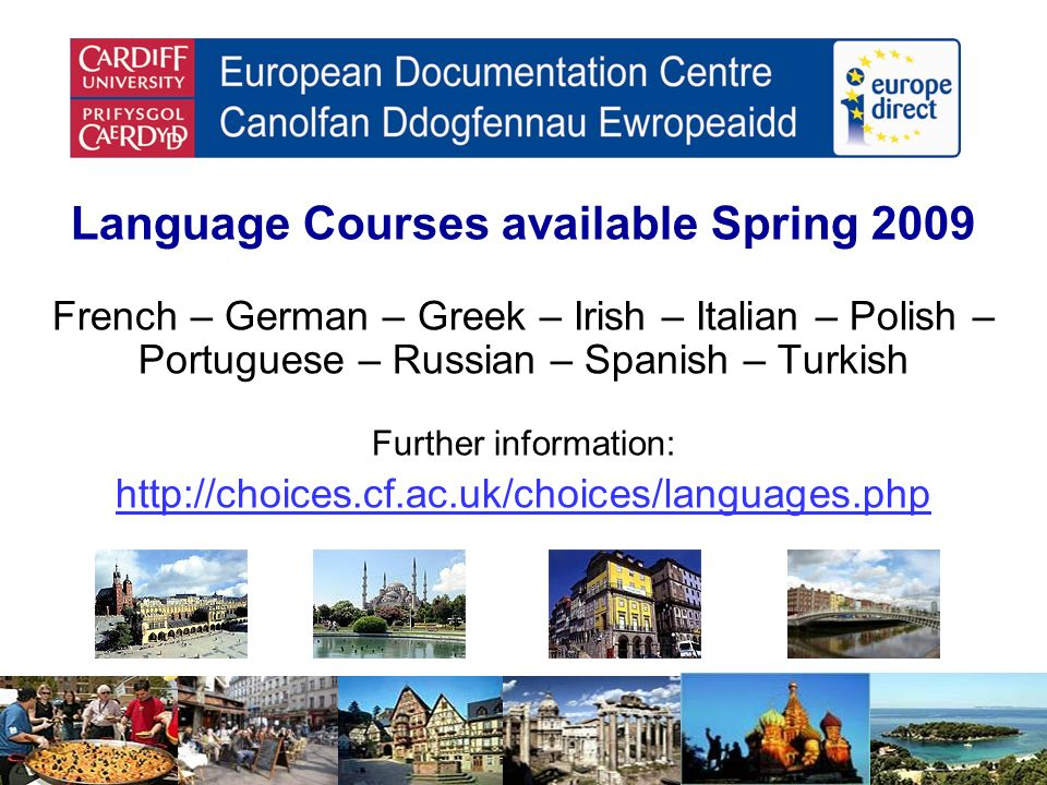 Language Courses available Spring 2009 French – German – Greek – Irish – Italian – Polish – Portuguese – Russian – Spanish – Turkish Further information: http://choices.cf.ac.uk/choices/languages.php