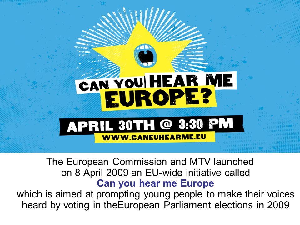 The European Commission and MTV launched on 8 April 2009 an EU-wide initiative called Can you hear me Europe which is aimed at prompting young people to make their voices heard by voting in theEuropean Parliament elections in 2009