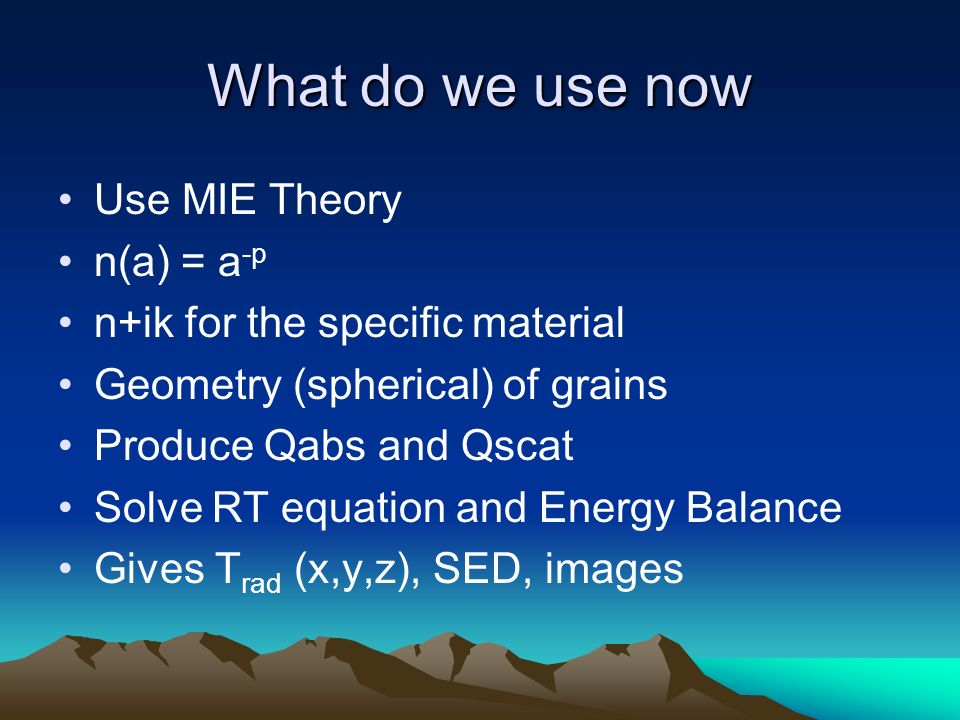 What do we use now Use MIE Theory n(a) = a -p n+ik for the specific material Geometry (spherical) of grains Produce Qabs and Qscat Solve RT equation and Energy Balance Gives T rad (x,y,z), SED, images