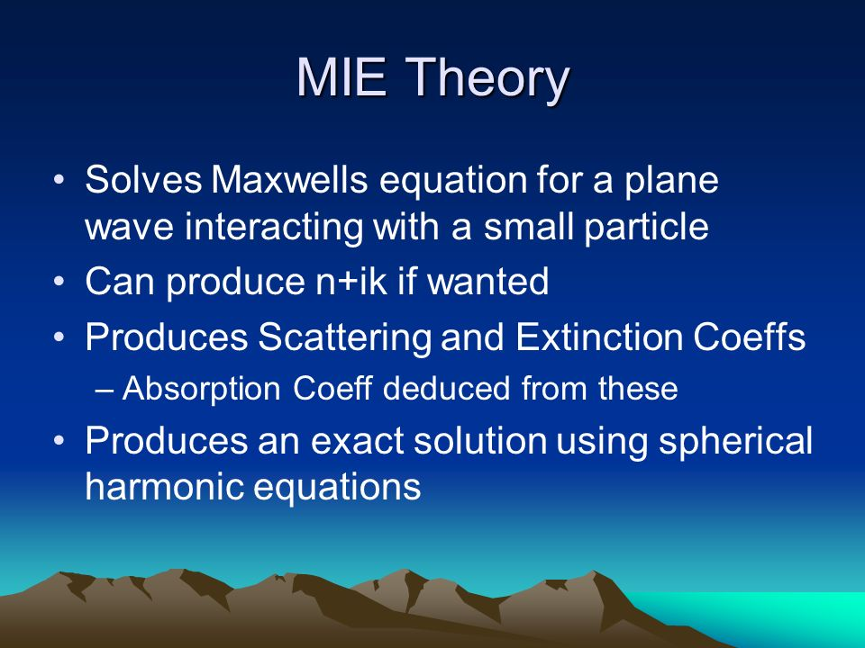 MIE Theory Solves Maxwells equation for a plane wave interacting with a small particle Can produce n+ik if wanted Produces Scattering and Extinction C