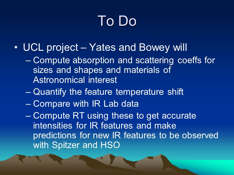 To Do UCL project – Yates and Bowey will –Compute absorption and scattering coeffs for sizes and shapes and materials of Astronomical interest –Quantify the feature temperature shift –Compare with IR Lab data –Compute RT using these to get accurate intensities for IR features and make predictions for new IR features to be observed with Spitzer and HSO