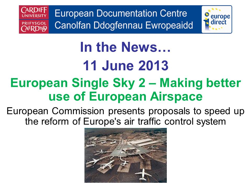 In the News… 11 June 2013 European Single Sky 2 – Making better use of European Airspace European Commission presents proposals to speed up the reform of Europe s air traffic control system