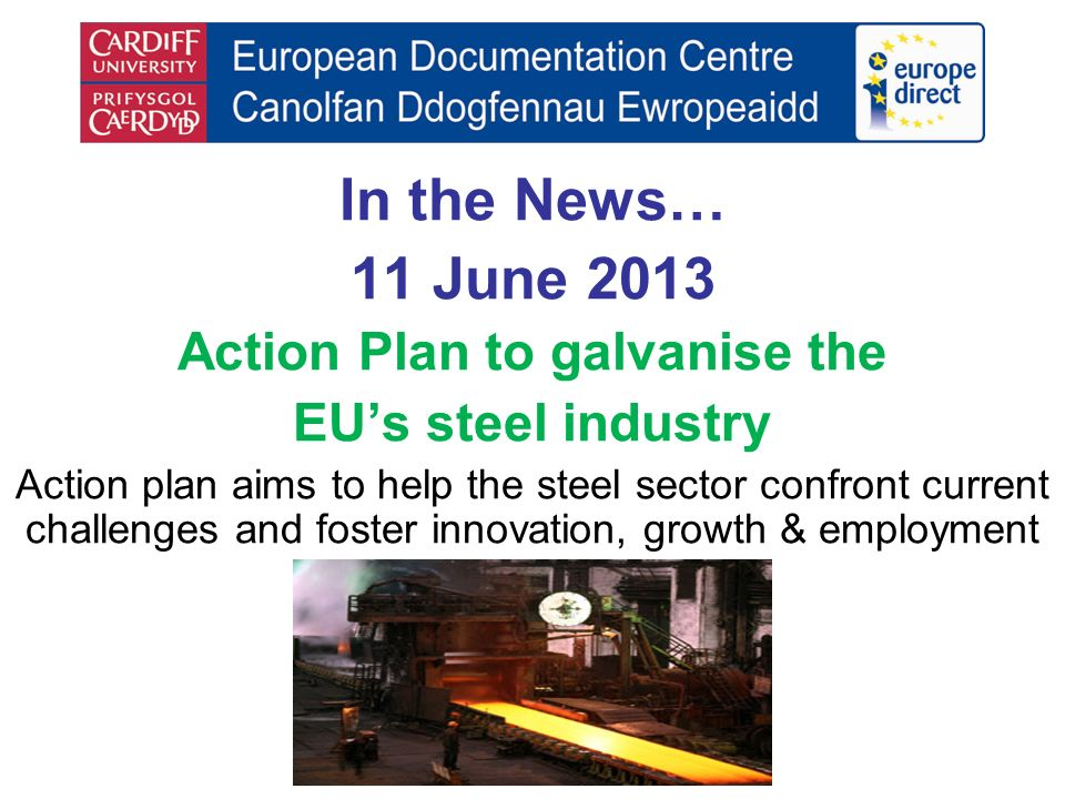 In the News… 11 June 2013 Action Plan to galvanise the EUs steel industry Action plan aims to help the steel sector confront current challenges and foster innovation, growth & employment