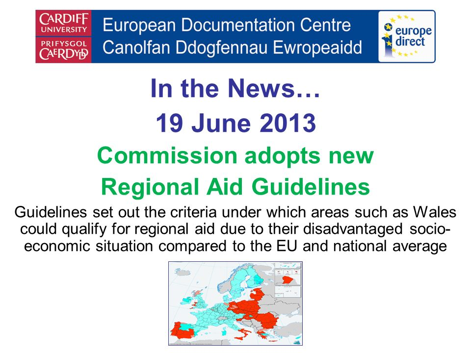 In the News… 19 June 2013 Commission adopts new Regional Aid Guidelines Guidelines set out the criteria under which areas such as Wales could qualify for regional aid due to their disadvantaged socio- economic situation compared to the EU and national average