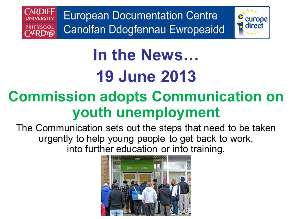 In the News… 19 June 2013 Commission adopts Communication on youth unemployment The Communication sets out the steps that need to be taken urgently to help young people to get back to work, into further education or into training.