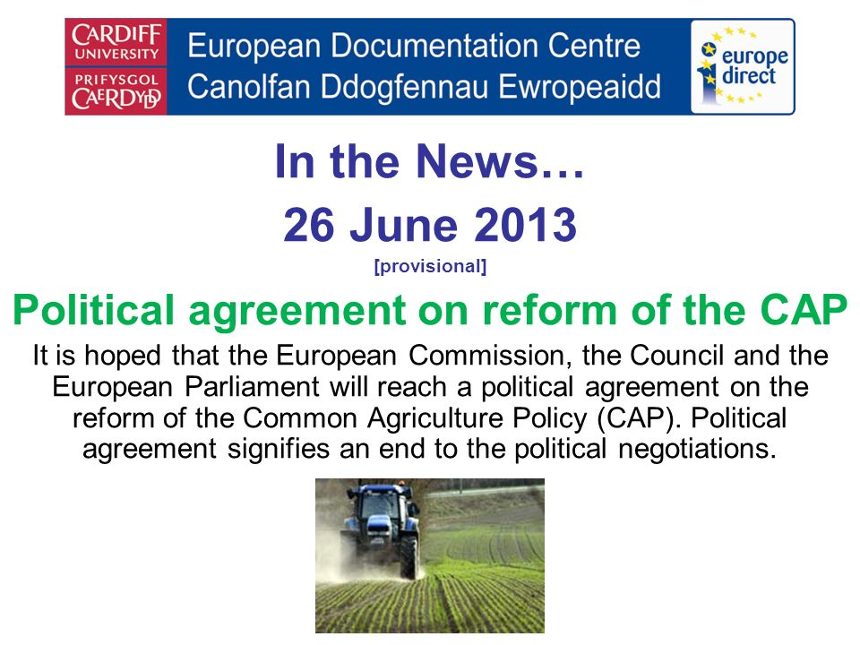In the News… 26 June 2013 [provisional] Political agreement on reform of the CAP It is hoped that the European Commission, the Council and the European Parliament will reach a political agreement on the reform of the Common Agriculture Policy (CAP).