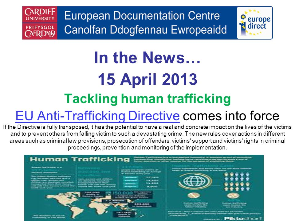 In the News… 15 April 2013 Tackling human trafficking EU Anti-Trafficking DirectiveEU Anti-Trafficking Directive comes into force If the Directive is fully transposed, it has the potential to have a real and concrete impact on the lives of the victims and to prevent others from falling victim to such a devastating crime.
