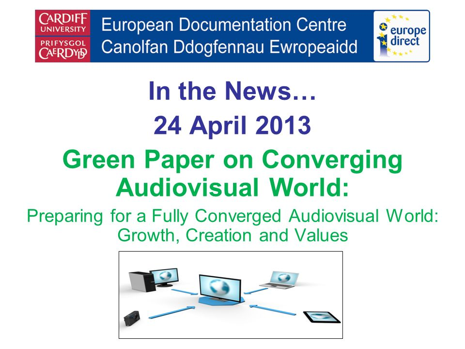 In the News… 24 April 2013 Green Paper on Converging Audiovisual World: Preparing for a Fully Converged Audiovisual World: Growth, Creation and Values