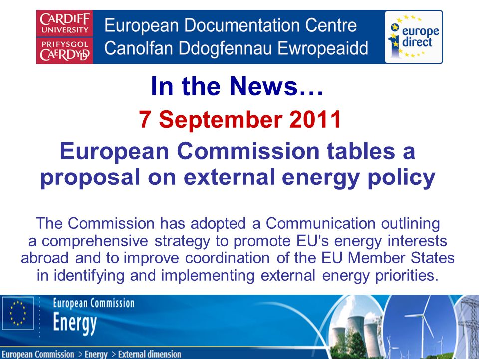 In the News… 7 September 2011 European Commission tables a proposal on external energy policy The Commission has adopted a Communication outlining a comprehensive strategy to promote EU s energy interests abroad and to improve coordination of the EU Member States in identifying and implementing external energy priorities.