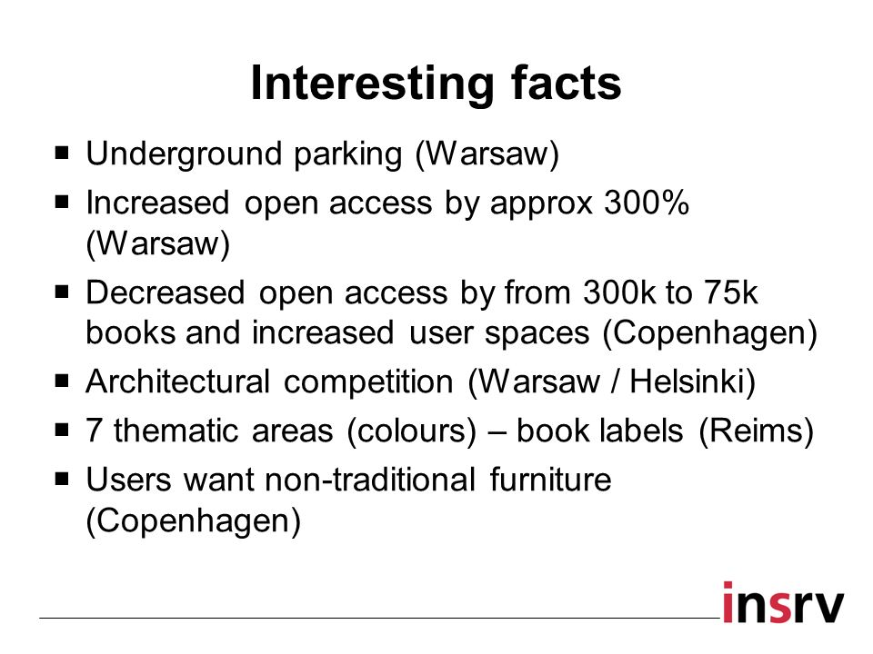 Interesting facts Underground parking (Warsaw) Increased open access by approx 300% (Warsaw) Decreased open access by from 300k to 75k books and increased user spaces (Copenhagen) Architectural competition (Warsaw / Helsinki) 7 thematic areas (colours) – book labels (Reims) Users want non-traditional furniture (Copenhagen)