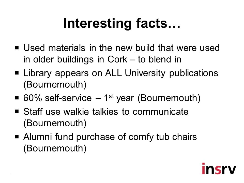 Interesting facts… Used materials in the new build that were used in older buildings in Cork – to blend in Library appears on ALL University publications (Bournemouth) 60% self-service – 1 st year (Bournemouth) Staff use walkie talkies to communicate (Bournemouth) Alumni fund purchase of comfy tub chairs (Bournemouth)