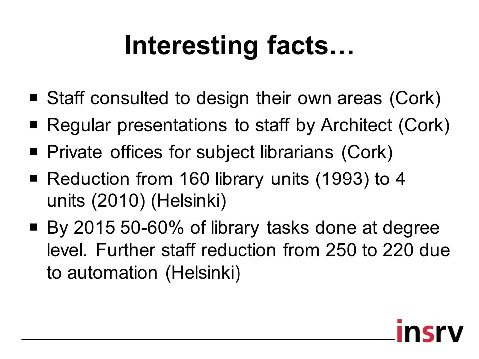 Interesting facts… Staff consulted to design their own areas (Cork) Regular presentations to staff by Architect (Cork) Private offices for subject lib