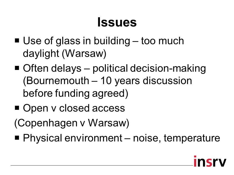 Issues Use of glass in building – too much daylight (Warsaw) Often delays – political decision-making (Bournemouth – 10 years discussion before funding agreed) Open v closed access (Copenhagen v Warsaw) Physical environment – noise, temperature
