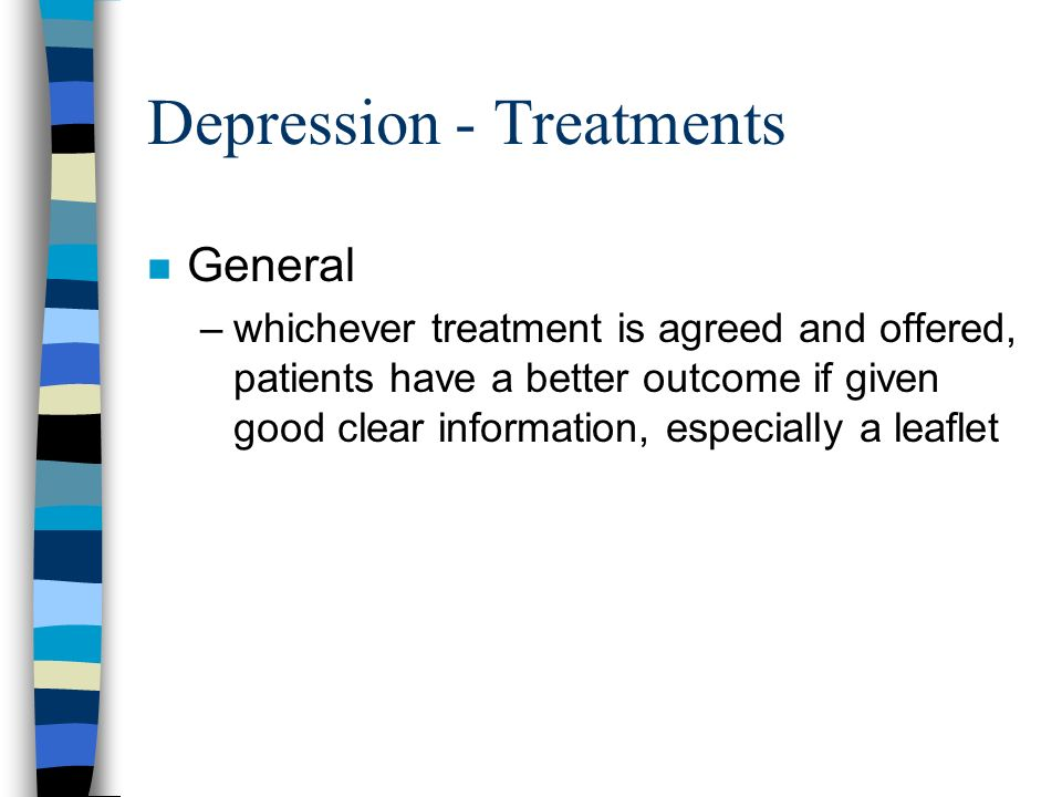 Depression - Treatments n General –whichever treatment is agreed and offered, patients have a better outcome if given good clear information, especial