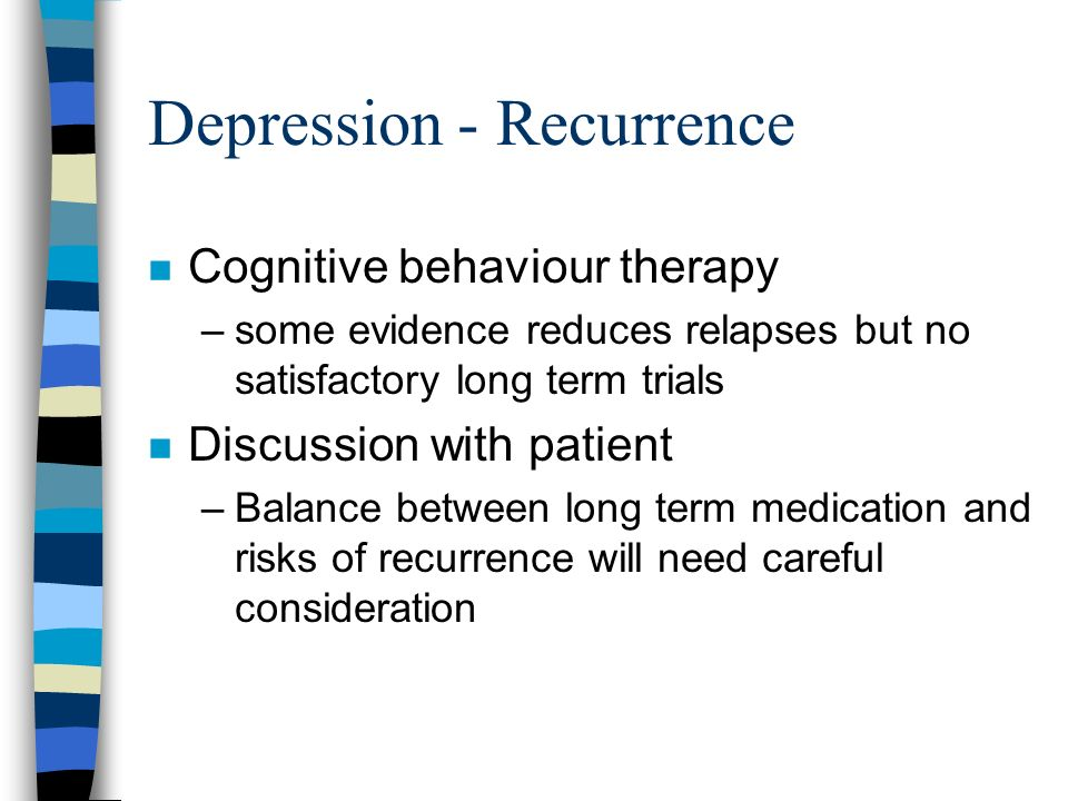 Depression - Recurrence n Cognitive behaviour therapy –some evidence reduces relapses but no satisfactory long term trials n Discussion with patient –
