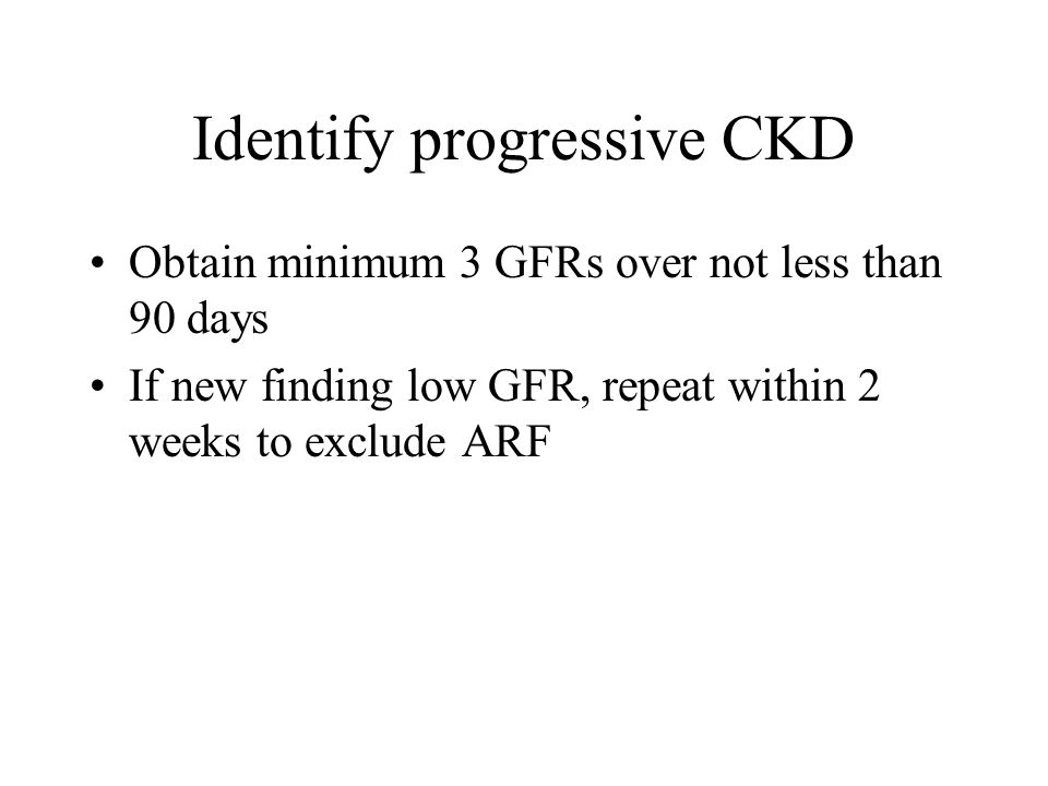 Identify progressive CKD Obtain minimum 3 GFRs over not less than 90 days If new finding low GFR, repeat within 2 weeks to exclude ARF
