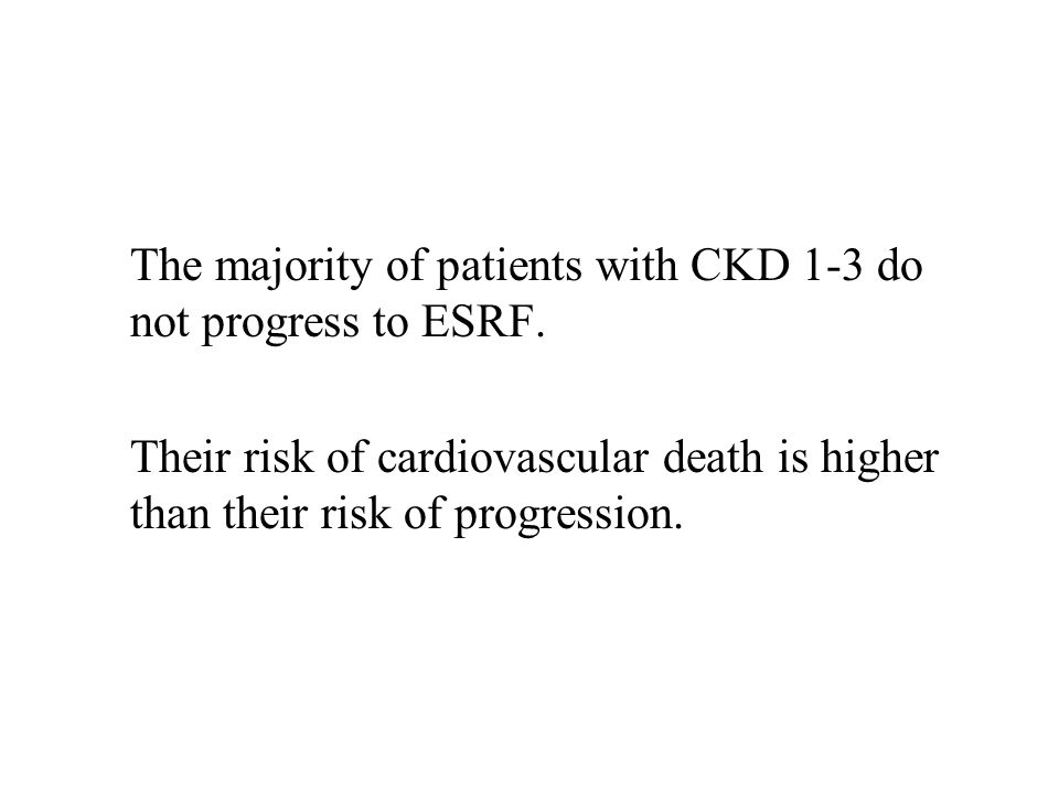 The majority of patients with CKD 1-3 do not progress to ESRF. Their risk of cardiovascular death is higher than their risk of progression.
