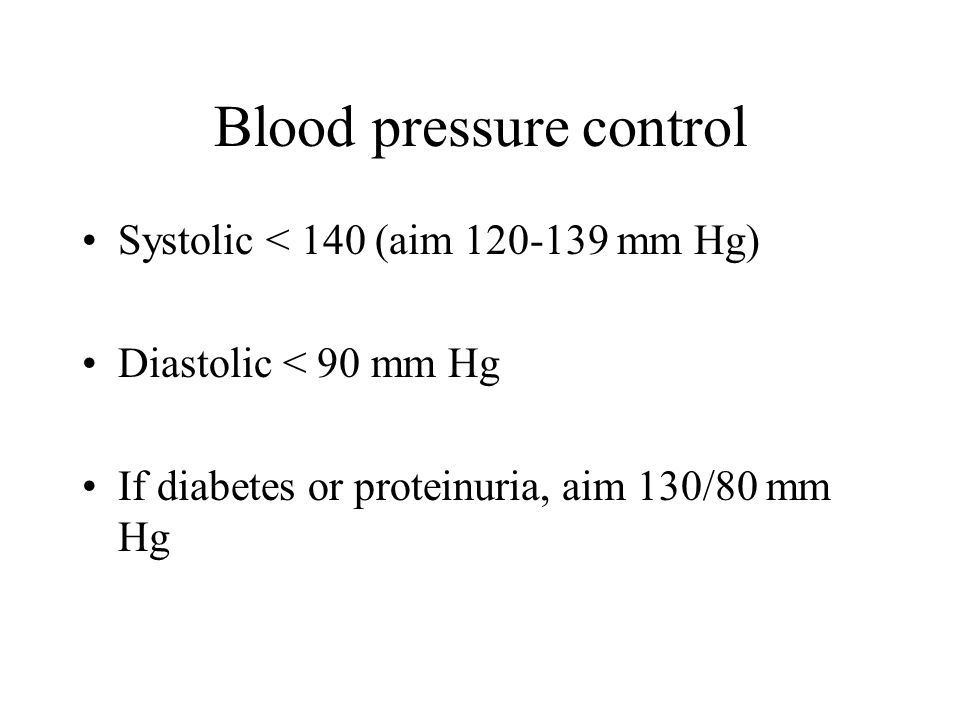 Blood pressure control Systolic < 140 (aim 120-139 mm Hg) Diastolic < 90 mm Hg If diabetes or proteinuria, aim 130/80 mm Hg
