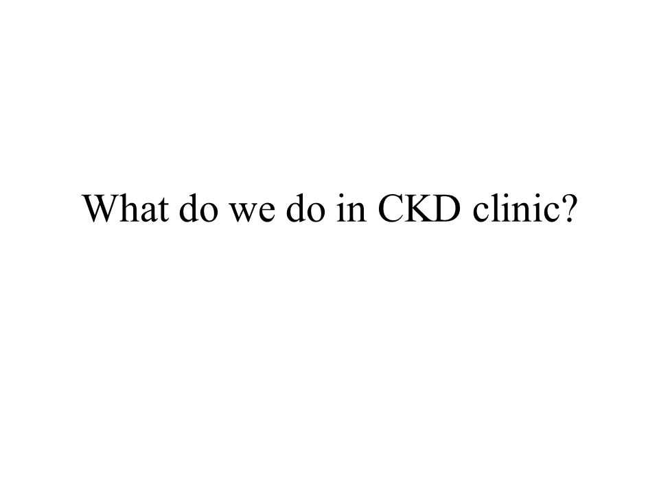 What do we do in CKD clinic?