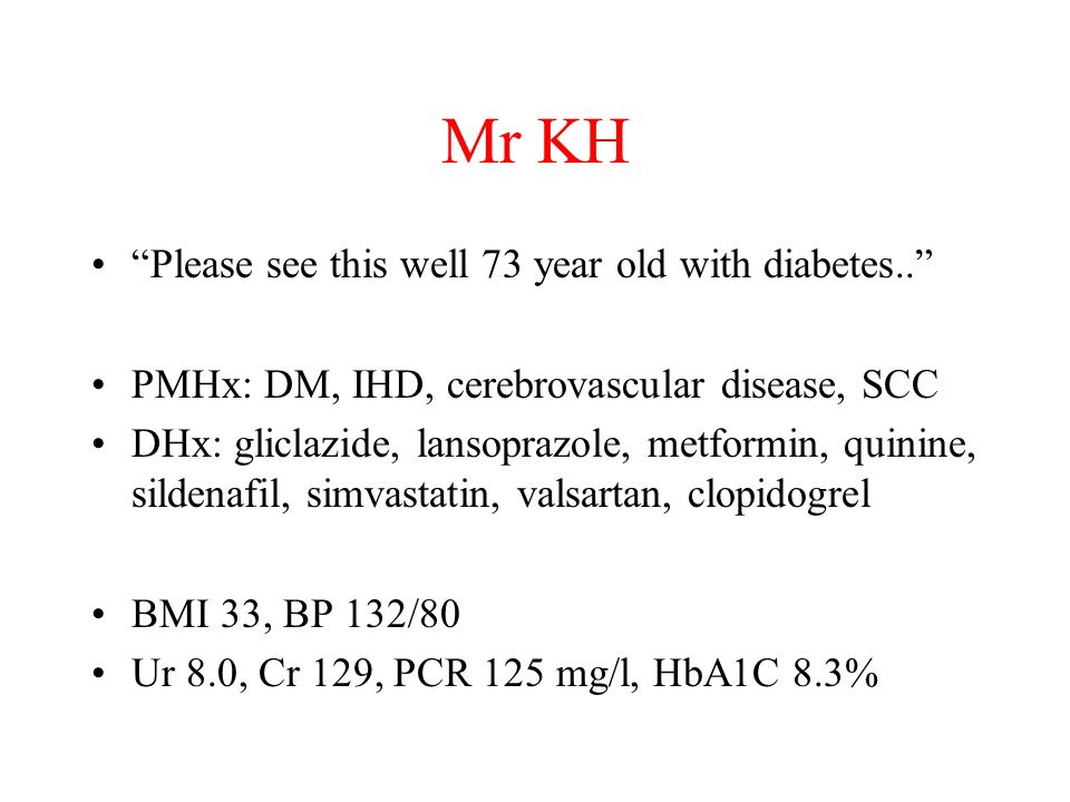 Mr KH Please see this well 73 year old with diabetes.. PMHx: DM, IHD, cerebrovascular disease, SCC DHx: gliclazide, lansoprazole, metformin, quinine,