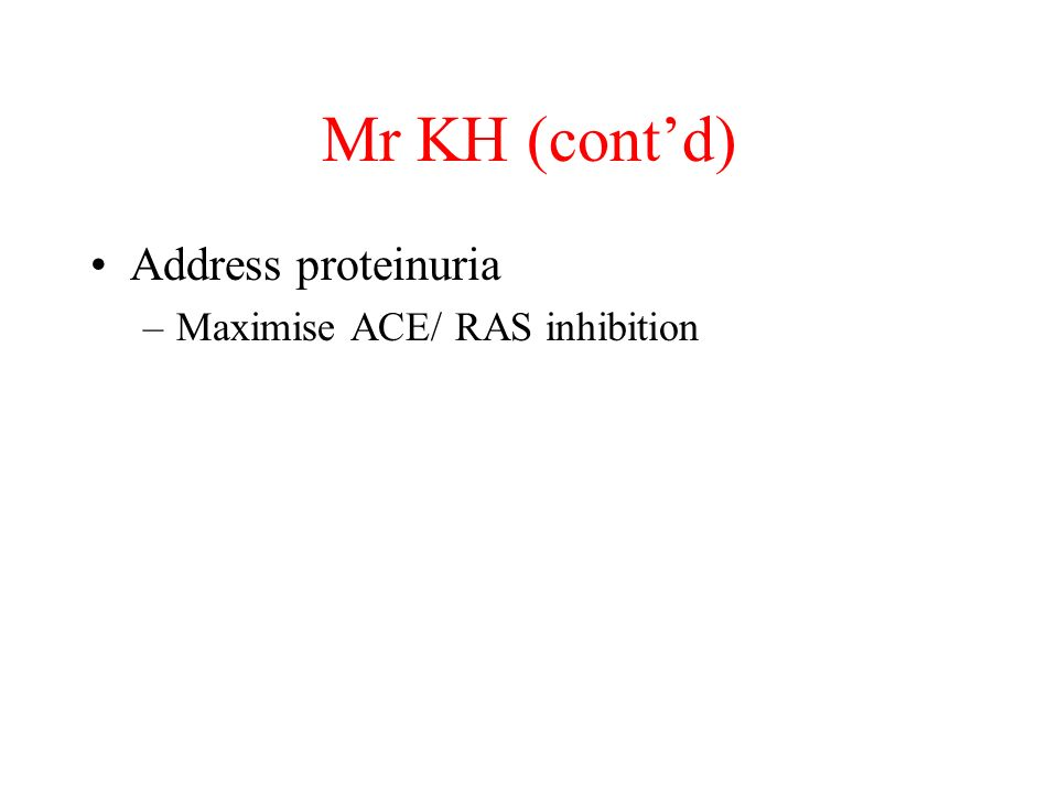 Mr KH (contd) Address proteinuria –Maximise ACE/ RAS inhibition
