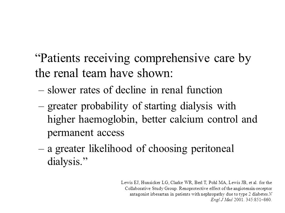 Patients receiving comprehensive care by the renal team have shown: –slower rates of decline in renal function –greater probability of starting dialys