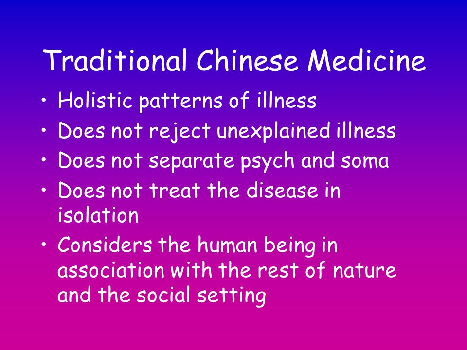 Traditional Chinese Medicine Holistic patterns of illness Does not reject unexplained illness Does not separate psych and soma Does not treat the dise