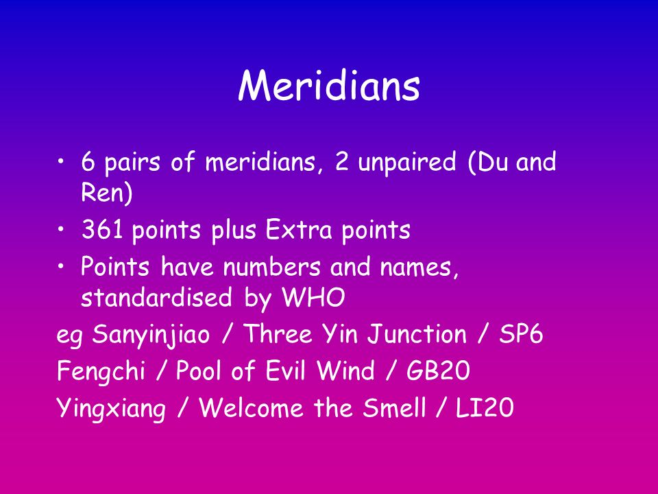 Meridians 6 pairs of meridians, 2 unpaired (Du and Ren) 361 points plus Extra points Points have numbers and names, standardised by WHO eg Sanyinjiao