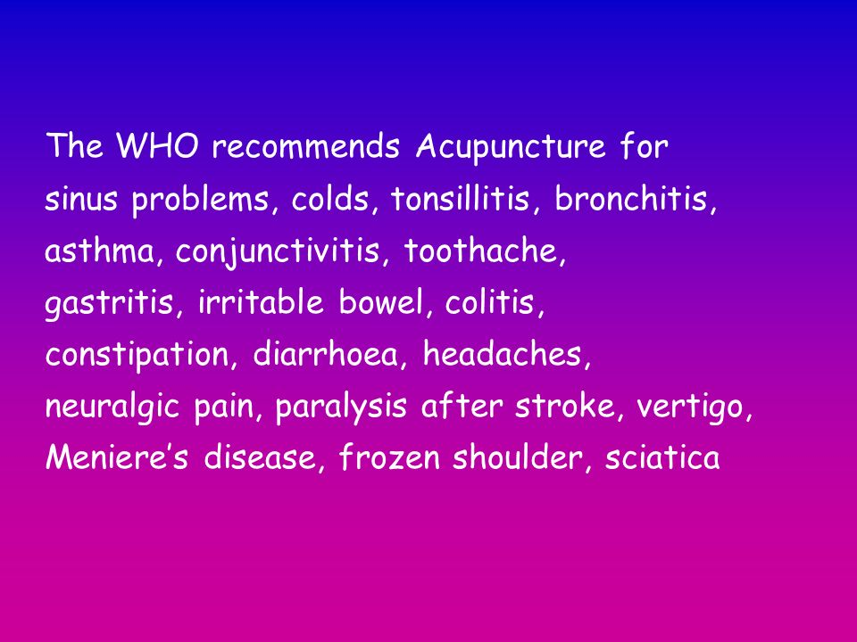 The WHO recommends Acupuncture for sinus problems, colds, tonsillitis, bronchitis, asthma, conjunctivitis, toothache, gastritis, irritable bowel, coli