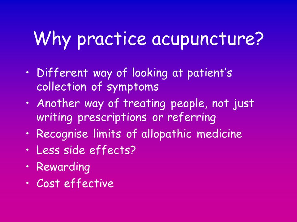Why practice acupuncture? Different way of looking at patients collection of symptoms Another way of treating people, not just writing prescriptions o