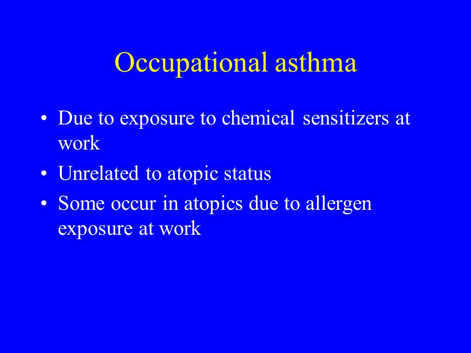 Occupational asthma Due to exposure to chemical sensitizers at work Unrelated to atopic status Some occur in atopics due to allergen exposure at work