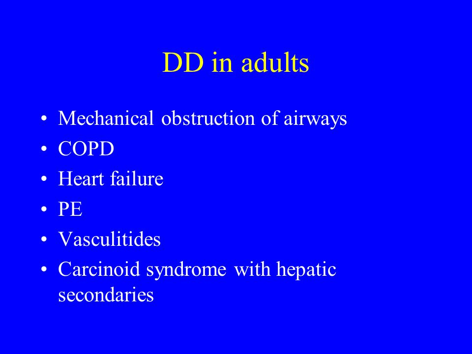DD in adults Mechanical obstruction of airways COPD Heart failure PE Vasculitides Carcinoid syndrome with hepatic secondaries
