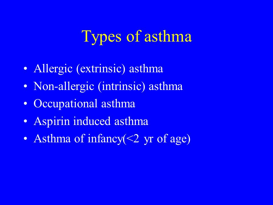 Types of asthma Allergic (extrinsic) asthma Non-allergic (intrinsic) asthma Occupational asthma Aspirin induced asthma Asthma of infancy(<2 yr of age)