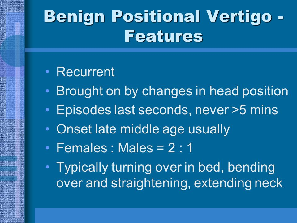 Benign Positional Vertigo - Features Recurrent Brought on by changes in head position Episodes last seconds, never >5 mins Onset late middle age usually Females : Males = 2 : 1 Typically turning over in bed, bending over and straightening, extending neck