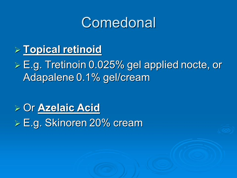 Comedonal Topical retinoid Topical retinoid E.g. Tretinoin 0.025% gel applied nocte, or Adapalene 0.1% gel/cream E.g. Tretinoin 0.025% gel applied noc