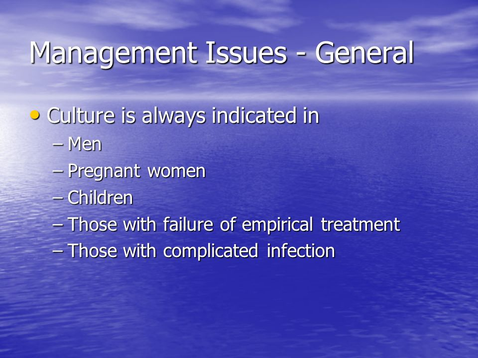 Management Issues - General Culture is always indicated in Culture is always indicated in –Men –Pregnant women –Children –Those with failure of empiri
