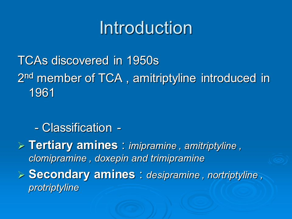 Introduction TCAs discovered in 1950s 2 nd member of TCA, amitriptyline introduced in Classification - - Classification - Tertiary amines : imipramine, amitriptyline, clomipramine, doxepin and trimipramine Tertiary amines : imipramine, amitriptyline, clomipramine, doxepin and trimipramine Secondary amines : desipramine, nortriptyline, protriptyline Secondary amines : desipramine, nortriptyline, protriptyline