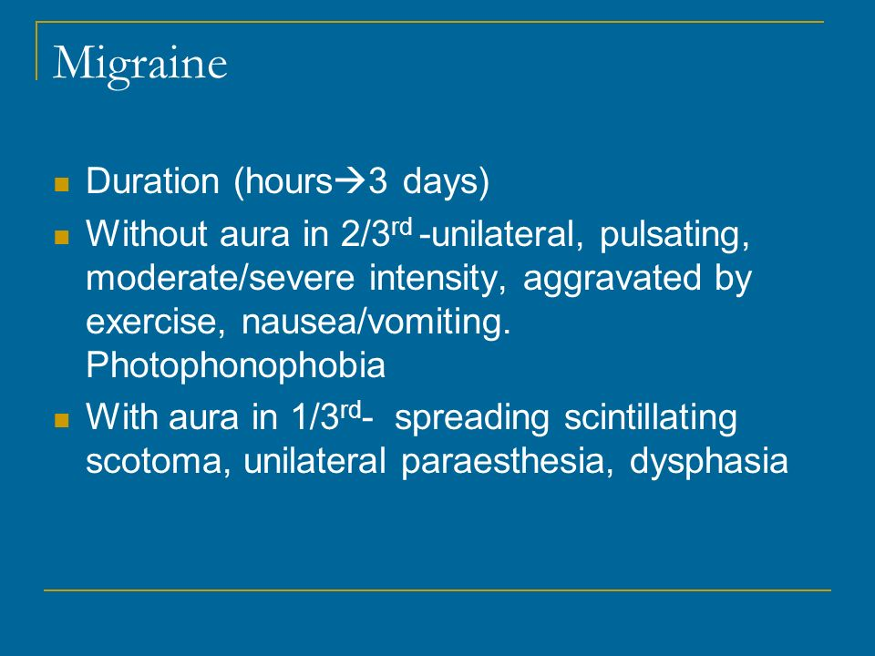 Migraine Duration (hours 3 days) Without aura in 2/3 rd -unilateral, pulsating, moderate/severe intensity, aggravated by exercise, nausea/vomiting. Ph