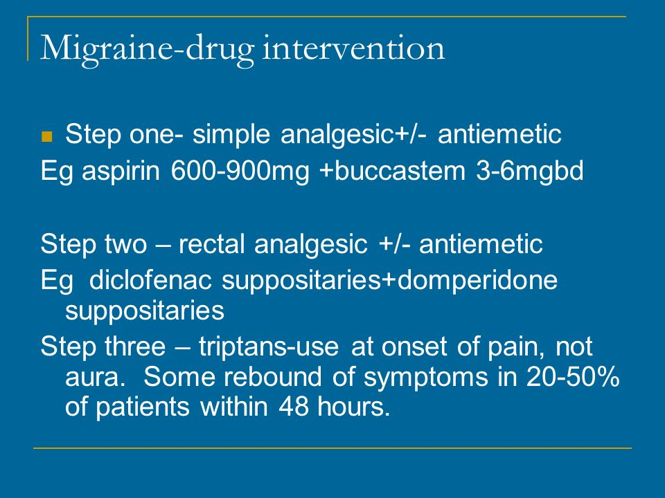 Migraine-drug intervention Step one- simple analgesic+/- antiemetic Eg aspirin 600-900mg +buccastem 3-6mgbd Step two – rectal analgesic +/- antiemetic Eg diclofenac suppositaries+domperidone suppositaries Step three – triptans-use at onset of pain, not aura.